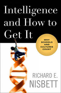 Intelligence and How to Get It: Why Schools and Cultures Count by  Richard E Nisbett - First Edition - 2009-02-02 - from The Book House in Dinkytown and Biblio.com