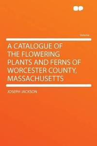 A Catalogue of the Flowering Plants and Ferns of Worcester County, Massachusetts