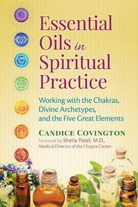 ESSENTIAL OILS IN SPIRITUAL PRACTICE: Working The Chakras, Divine Archetypes & The Five Great Elements