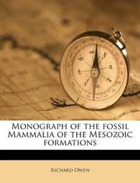 Monograph Of the Fossil Mammalia Of the Mesozoic Formations