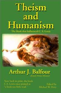 Theism and Humanism : The Book that Influenced C. S. Lewis by Arthur James Balfour, C. S. Lewis, Arthur J. Balfour