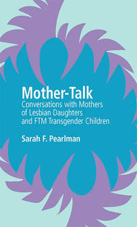 Mother Talk Conversations with Mothers of Lesbian Daughters and FTM Transgender Children