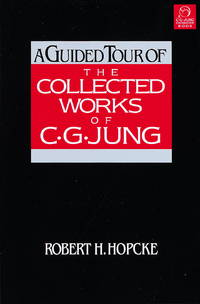 A Guided Tour of the Collected Works of C.G. Jung by Robert H. Hopcke - 1999