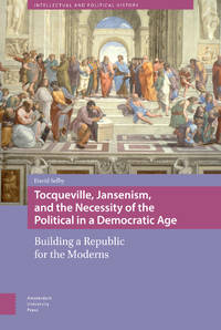 Tocqueville, Jansenism, and the Necessity of the Political in a Democratic Age: Building a Republic for the Moderns (Intellectual and Political History)