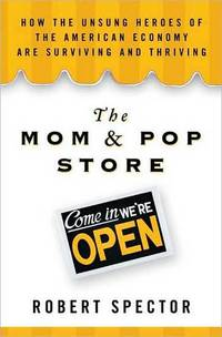 The Mom and Pop Store:: How the Unsung Heroes of the American Economy are Surviving and Thriving