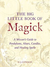 The Big Little Book of Magick: A Wiccan's Guide to Altars, Candles, Pendulums, and Healing...