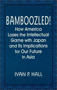 Bamboozled!: How America Loses the Intellectual Game with Japan and Its Implications for Our...