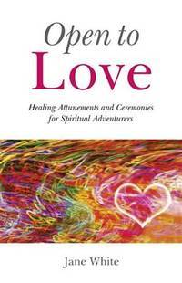 OPEN TO LOVE: Healing Attunements & Ceremonies For Spiritual Adventures