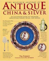 The Bulfinch Anatomy of Antique China & Silver: An Illustrated Guide to Tableware, Identifying Period, Detail, and Design