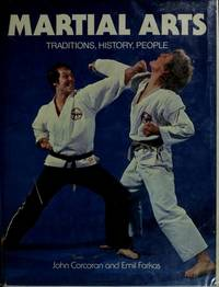 Martial Arts: Traditions, History, People by Corcoran, John and Emil Farkas - 1983