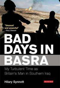 BAD DAYS IN BASRA: MY TURBULENT TIME AS BRITAIN'S MAN IN SOUTHERN IRAQ by SYNNOTT H
