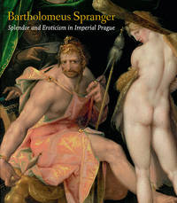 Bartholomeus Spranger: Splendor and Eroticism in Imperial Prague, the Complete Works