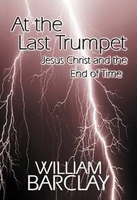 image of At the Last Trumpet: Jesus Christ and the End of Time (William Barclay Library)
