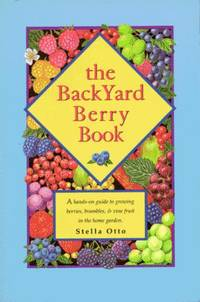 The Backyard Berry Book: A Hands-On Guide to Growing Berries, Brambles, and Vine Fruit in the...