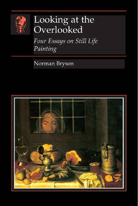 Looking At the Overlooked: Four Essays on Still Life Painting by Norman Bryson - Paperback - 1995 - from Fireside Bookshop and Biblio.co.uk