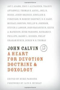 John Calvin: A Heart for Devotion, Doctrine, Doxology