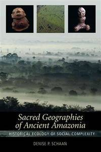 Sacred Geographies of Ancient Amazonia.   Historical Ecology of Social  Complexity