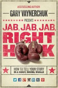 Jab, Jab, Jab, Right Hook How to Tell Your Story in a Noisy, Social World