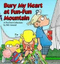 Bury My Heart at Fun-Fun Mountain : A FoxTrot Collection