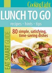 Cooking Light Eat Smart Guide: Lunch to Go: 80 Simple, Satisfying, Time-saving Recipes