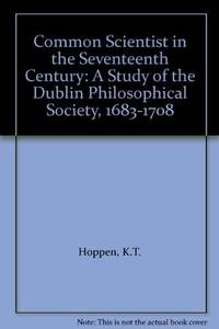 The common scientist in the seventeenth century: A study of the Dublin Philosophical Society,...