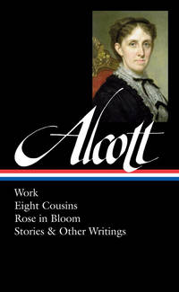 image of Louisa May Alcott: Work, Eight Cousins, Rose in Bloom, Stories & Other Writings  (LOA #256) (Library of America Louisa May Alcott Edition)