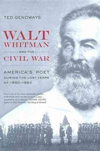 Walt Whitman & the Civil War: America's Poet during the Lost Years of 1860-1862. [1st...