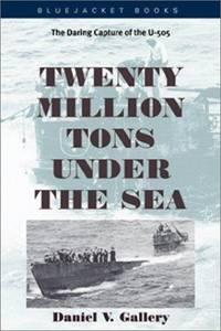 Twenty Million Tons Under the Sea - the Daring Capture of the U-505