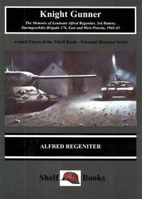 Knight Gunner The Memoirs of Lt. Alfred Regeniter, 3rd Battery, Sturmgeschutz - Brigade 276, East and West Prussia, 1944-45