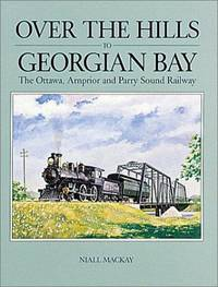 Over the Hills to Georgian Bay:  The Ottawa, Arnprior and Parry Sound Railway. by McKay, Niall - 1981