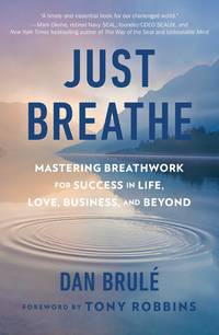 JUST BREATHE: Mastering Breathwork For Success In Life, Love, Business & Beyond
