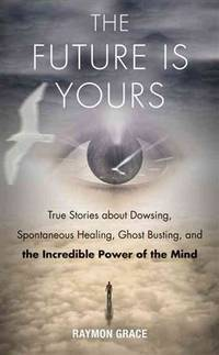FUTURE IS YOURS: True Stories About Dowsing, Spontaneous Healing, Ghost Busting & The Incredible Power Of The Mind (new edition)