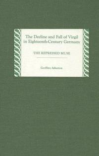 The Decline and Fall of Virgil in Eighteenth-Century Germany: The Repressed Muse (Studies in...