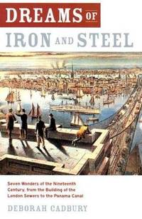 Dreams of Iron and Steel: Seven Wonders of the Nineteenth Century, From the Building of the...