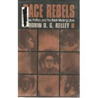Race Rebels: Culture, Politics, and the Black Working Class by Robin D. G. Kelley - 1994