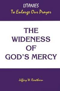 THE WIDENESS OF GOD'S MERCY Litanies to Enlarge Our Prayer