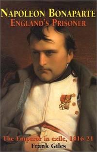 Napoleon Bonaparte. England's Prisoner. the Emperor in Exile, 1816-21