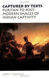 Captured By Texts : Puritan to Postmodern Images of Indian Captivity