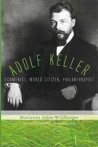 Adolf Keller: Ecumenist, World Citizen, Philanthropist