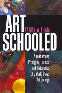 Art Schooled : A Year among Prodigies, Rebels, and Visionaries at a World-Class Art College by  Larry Witham - 1st Edition - 2012 - from Allen's Bookshop and Biblio.com