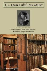C.S. Lewis Called Him Master : Exploring the Life and Adult Fantasy Works of George MacDonald