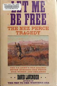 Let Me Be Free The Nez Perce Tragedy The U.S. Army's War Against Seven Hundred Nez Perce Men, Women, and Children