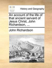 An Account Of the Life Of That Ancient Servant Of Jesus Christ, John Richardson