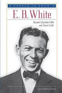 E. B. White: Beyond Charlotte's Web and Stuart Little (People to Know)