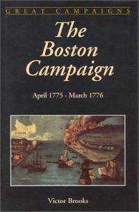 THE BOSTON CAMPAIGN: APRIL 1775 - MARCH 1776 - THE GREAT CAMPAIGN SERIES