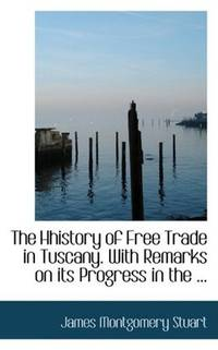 image of The Hhistory of Free Trade in Tuscany. With Remarks on its Progress in the ...
