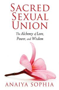 Sacred Sexual Union: The Alchemy of Love, Power, and Wisdom by  Anaiya Sophia - Paperback - from Mega Buzz Inc and Biblio.com