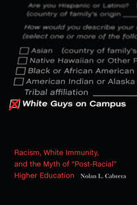 White Guys on Campus: Racism, White Immunity, and the Myth of Post-Racial Higher Education (The...