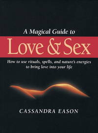 A Magical Guide to Love and Sex: How to Use Rituals, Spells and Nature's Energies to Bring...