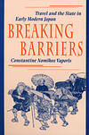 BREAKING BARRIERS: Travel and the State in Early Modern Japan (Harvard East Asian Monographs)